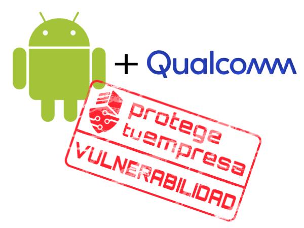 Android y Qualcomm. Vulnerabilidad.